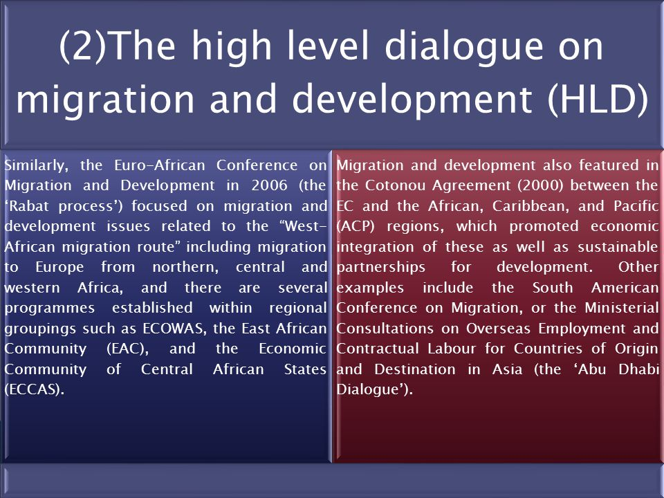 (2)The high level dialogue on migration and development (HLD) Similarly, the Euro-African Conference on Migration and Development in 2006 (the 'Rabat process') focused on migration and development issues related to the West- African migration route including migration to Europe from northern, central and western Africa, and there are several programmes established within regional groupings such as ECOWAS, the East African Community (EAC), and the Economic Community of Central African States (ECCAS).