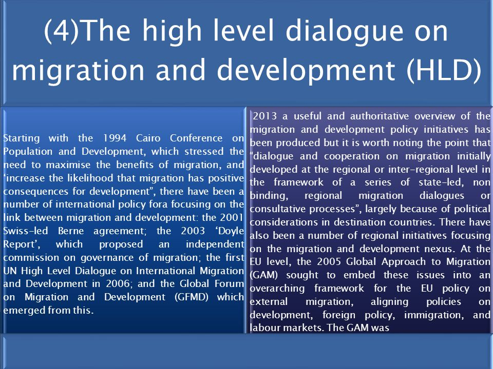 (4)The high level dialogue on migration and development (HLD) Starting with the 1994 Cairo Conference on Population and Development, which stressed the need to maximise the benefits of migration, and 'increase the likelihood that migration has positive consequences for development , there have been a number of international policy fora focusing on the link between migration and development: the 2001 Swiss-led Berne agreement; the 2003 'Doyle Report', which proposed an independent commission on governance of migration; the first UN High Level Dialogue on International Migration and Development in 2006; and the Global Forum on Migration and Development (GFMD) which emerged from this.