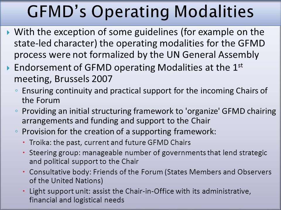  With the exception of some guidelines (for example on the state-led character) the operating modalities for the GFMD process were not formalized by the UN General Assembly  Endorsement of GFMD operating Modalities at the 1 st meeting, Brussels 2007 ◦ Ensuring continuity and practical support for the incoming Chairs of the Forum ◦ Providing an initial structuring framework to organize GFMD chairing arrangements and funding and support to the Chair ◦ Provision for the creation of a supporting framework:  Troika: the past, current and future GFMD Chairs  Steering group: manageable number of governments that lend strategic and political support to the Chair  Consultative body: Friends of the Forum (States Members and Observers of the United Nations)  Light support unit: assist the Chair-in-Office with its administrative, financial and logistical needs  With the exception of some guidelines (for example on the state-led character) the operating modalities for the GFMD process were not formalized by the UN General Assembly  Endorsement of GFMD operating Modalities at the 1 st meeting, Brussels 2007 ◦ Ensuring continuity and practical support for the incoming Chairs of the Forum ◦ Providing an initial structuring framework to organize GFMD chairing arrangements and funding and support to the Chair ◦ Provision for the creation of a supporting framework:  Troika: the past, current and future GFMD Chairs  Steering group: manageable number of governments that lend strategic and political support to the Chair  Consultative body: Friends of the Forum (States Members and Observers of the United Nations)  Light support unit: assist the Chair-in-Office with its administrative, financial and logistical needs