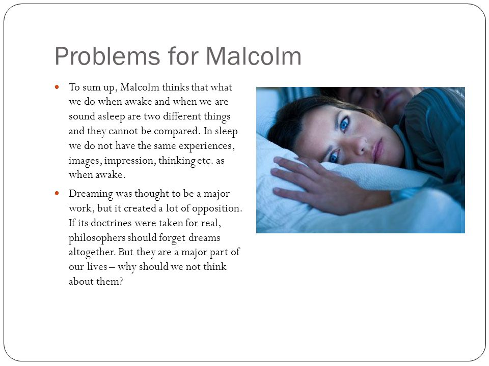 Problems for Malcolm To sum up, Malcolm thinks that what we do when awake and when we are sound asleep are two different things and they cannot be compared.