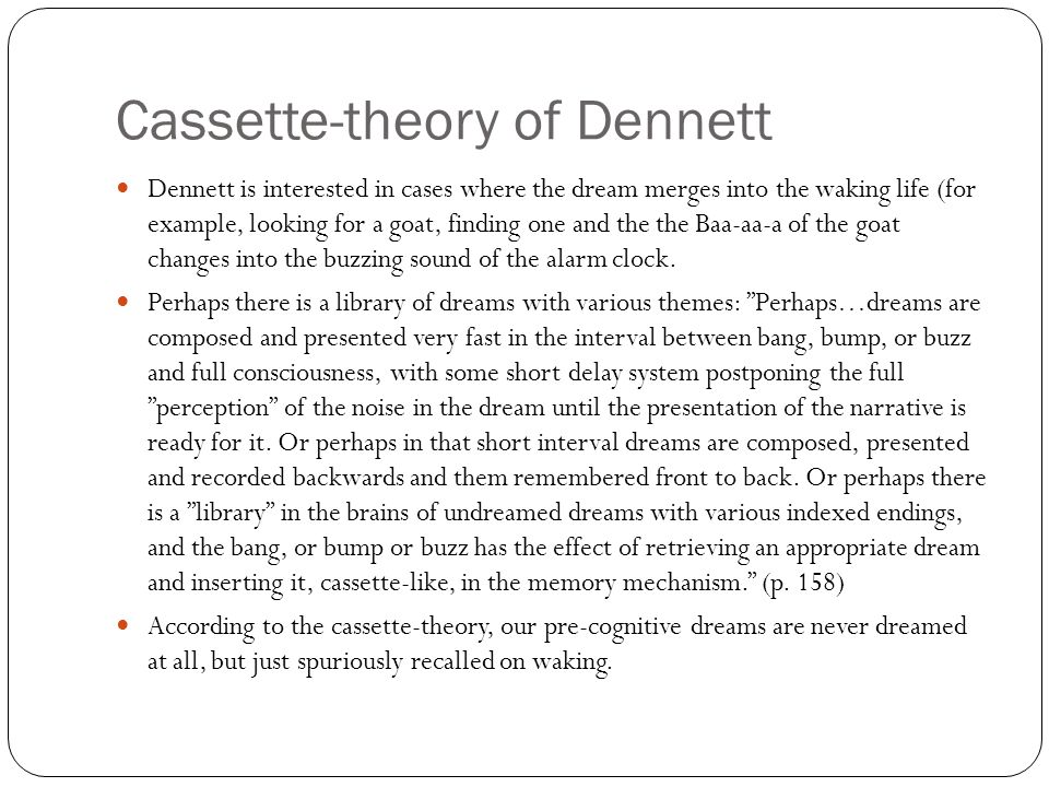Cassette-theory of Dennett Dennett is interested in cases where the dream merges into the waking life (for example, looking for a goat, finding one and the the Baa-aa-a of the goat changes into the buzzing sound of the alarm clock.