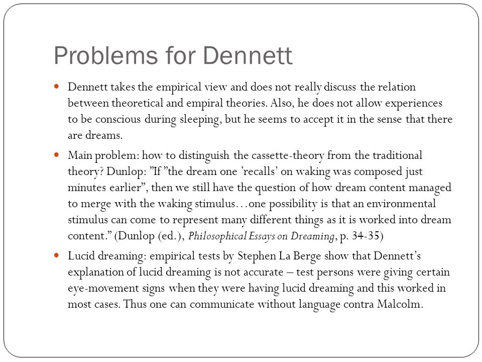 Problems for Dennett Dennett takes the empirical view and does not really discuss the relation between theoretical and empiral theories.