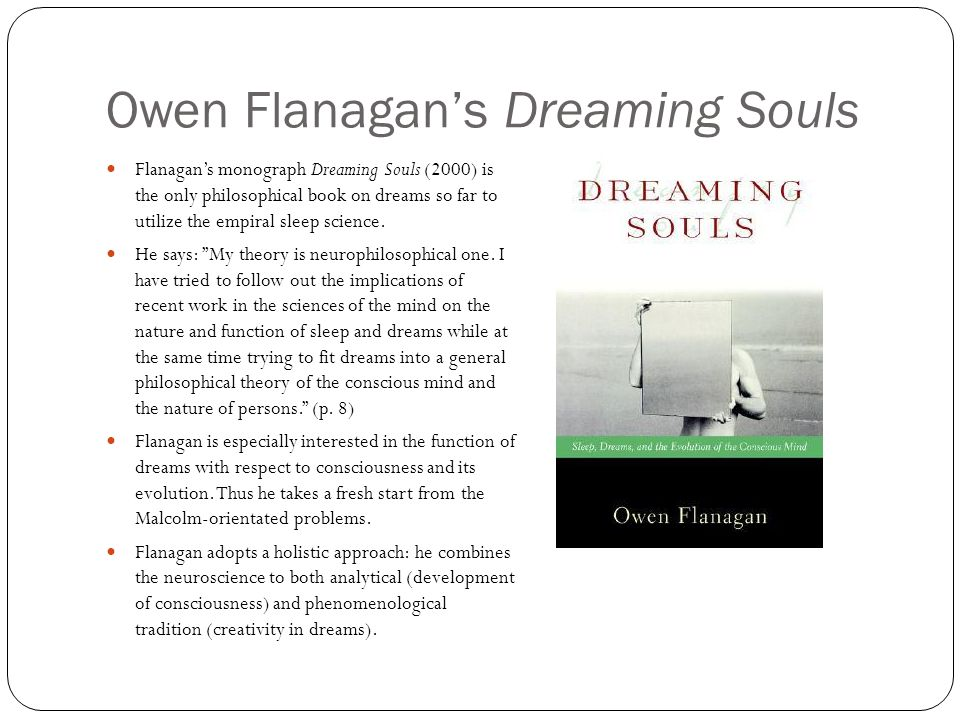 Owen Flanagan's Dreaming Souls Flanagan's monograph Dreaming Souls (2000) is the only philosophical book on dreams so far to utilize the empiral sleep science.