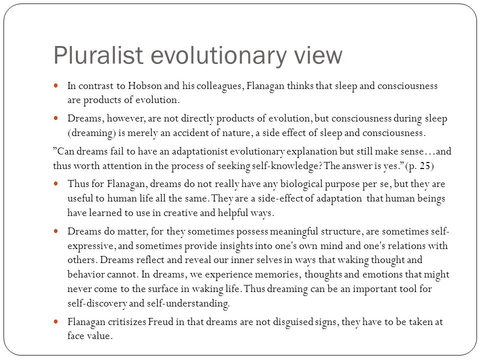 Pluralist evolutionary view In contrast to Hobson and his colleagues, Flanagan thinks that sleep and consciousness are products of evolution.