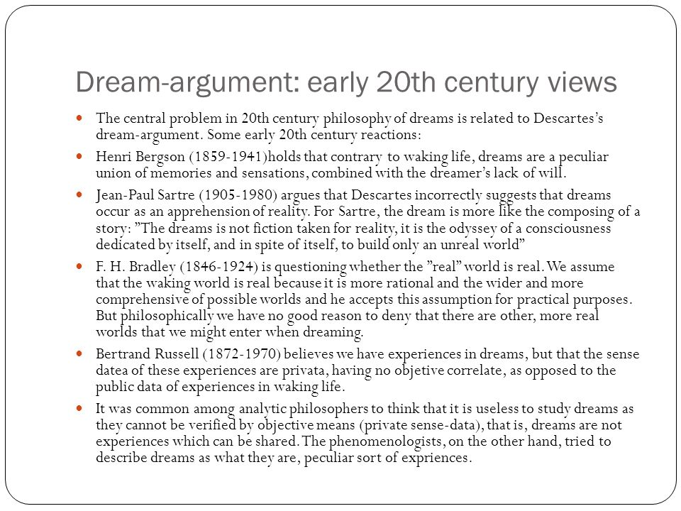 Dream-argument: early 20th century views The central problem in 20th century philosophy of dreams is related to Descartes's dream-argument.