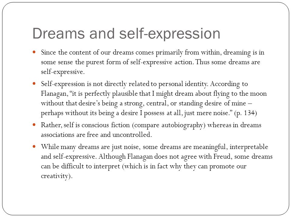 Dreams and self-expression Since the content of our dreams comes primarily from within, dreaming is in some sense the purest form of self-expressive action.