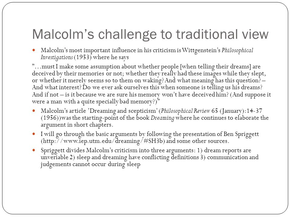 Malcolm's challenge to traditional view Malcolm's most important influence in his criticism is Wittgenstein's Philosophical Investigations (1953) where he says …must I make some assumption about whether people [when telling their dreams] are deceived by their memories or not; whether they really had these images while they slept, or whether it merely seems so to them on waking.