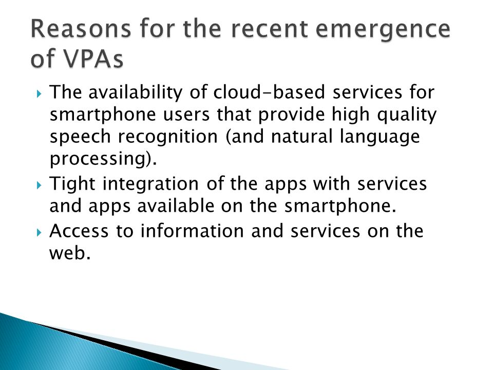  The availability of cloud-based services for smartphone users that provide high quality speech recognition (and natural language processing).