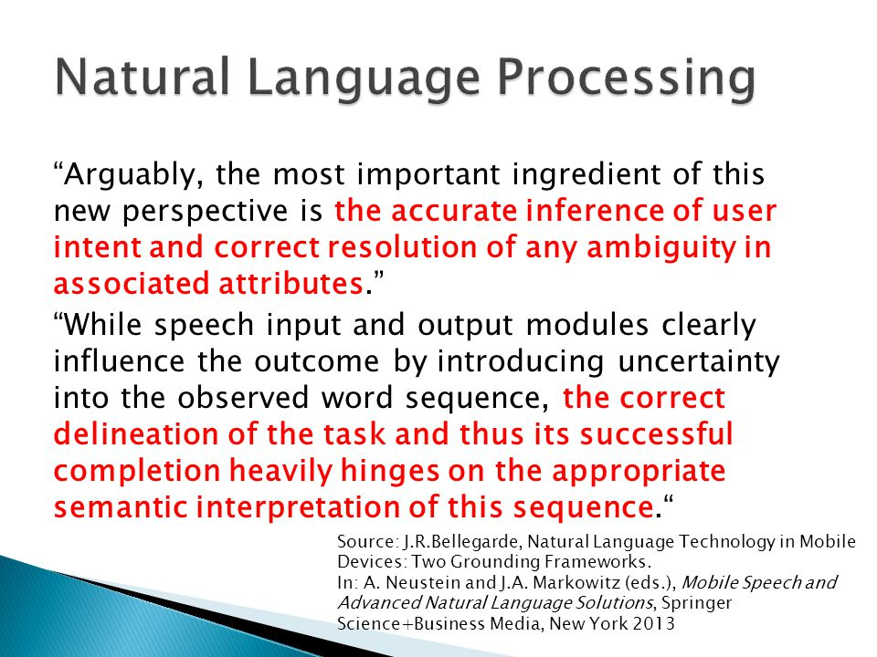 Arguably, the most important ingredient of this new perspective is the accurate inference of user intent and correct resolution of any ambiguity in associated attributes. While speech input and output modules clearly influence the outcome by introducing uncertainty into the observed word sequence, the correct delineation of the task and thus its successful completion heavily hinges on the appropriate semantic interpretation of this sequence. Source: J.R.Bellegarde, Natural Language Technology in Mobile Devices: Two Grounding Frameworks.