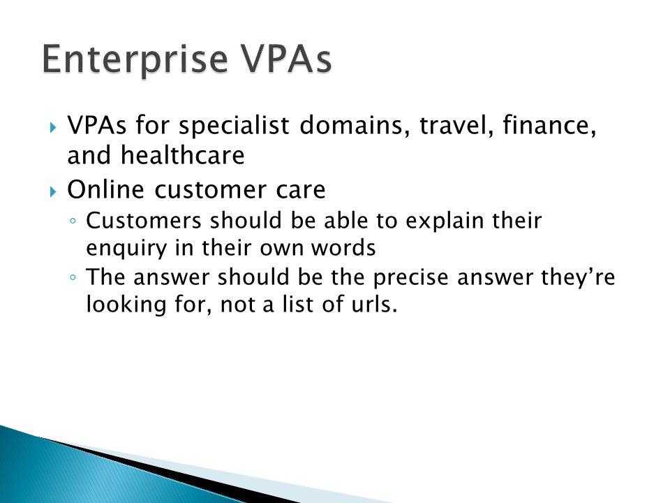  VPAs for specialist domains, travel, finance, and healthcare  Online customer care ◦ Customers should be able to explain their enquiry in their own words ◦ The answer should be the precise answer they're looking for, not a list of urls.