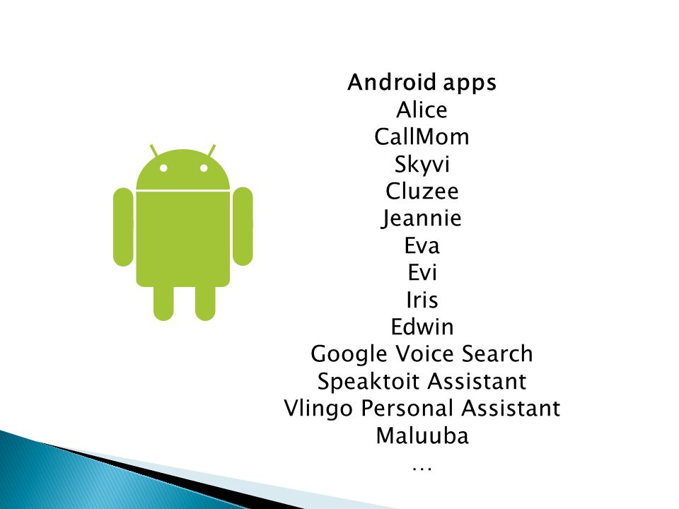 Android apps Alice CallMom Skyvi Cluzee Jeannie Eva Evi Iris Edwin Google Voice Search Speaktoit Assistant Vlingo Personal Assistant Maluuba …