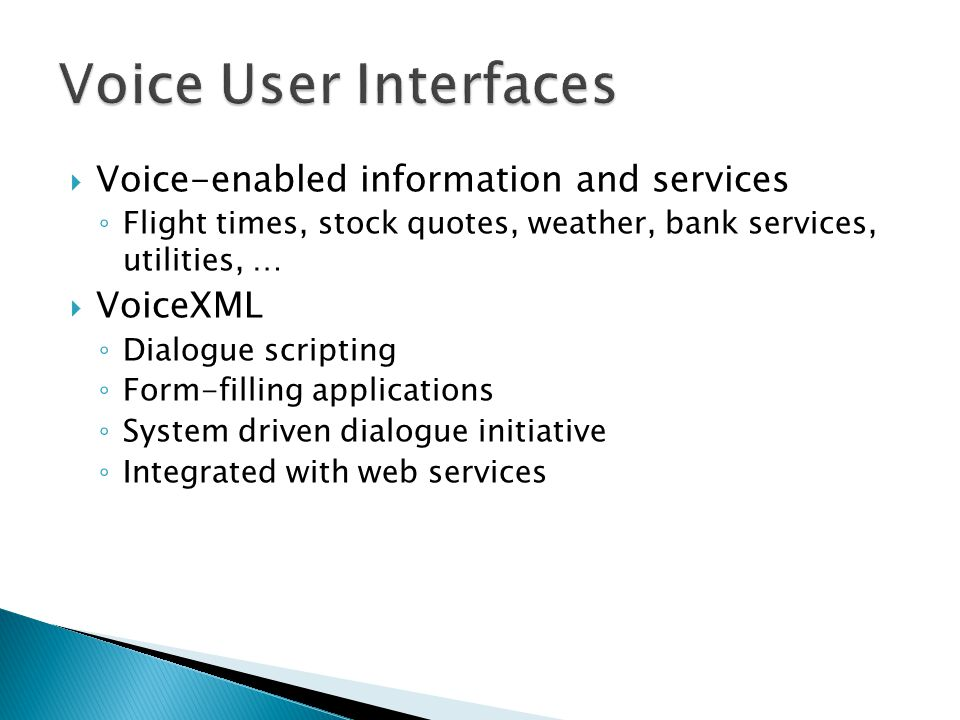  Voice-enabled information and services ◦ Flight times, stock quotes, weather, bank services, utilities, …  VoiceXML ◦ Dialogue scripting ◦ Form-filling applications ◦ System driven dialogue initiative ◦ Integrated with web services