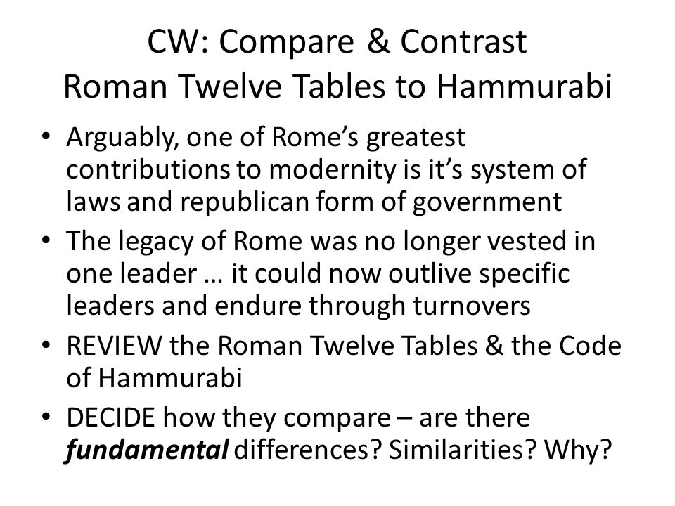 CW: Compare & Contrast Roman Twelve Tables to Hammurabi Arguably, one of Rome's greatest contributions to modernity is it's system of laws and republican form of government The legacy of Rome was no longer vested in one leader … it could now outlive specific leaders and endure through turnovers REVIEW the Roman Twelve Tables & the Code of Hammurabi DECIDE how they compare – are there fundamental differences.