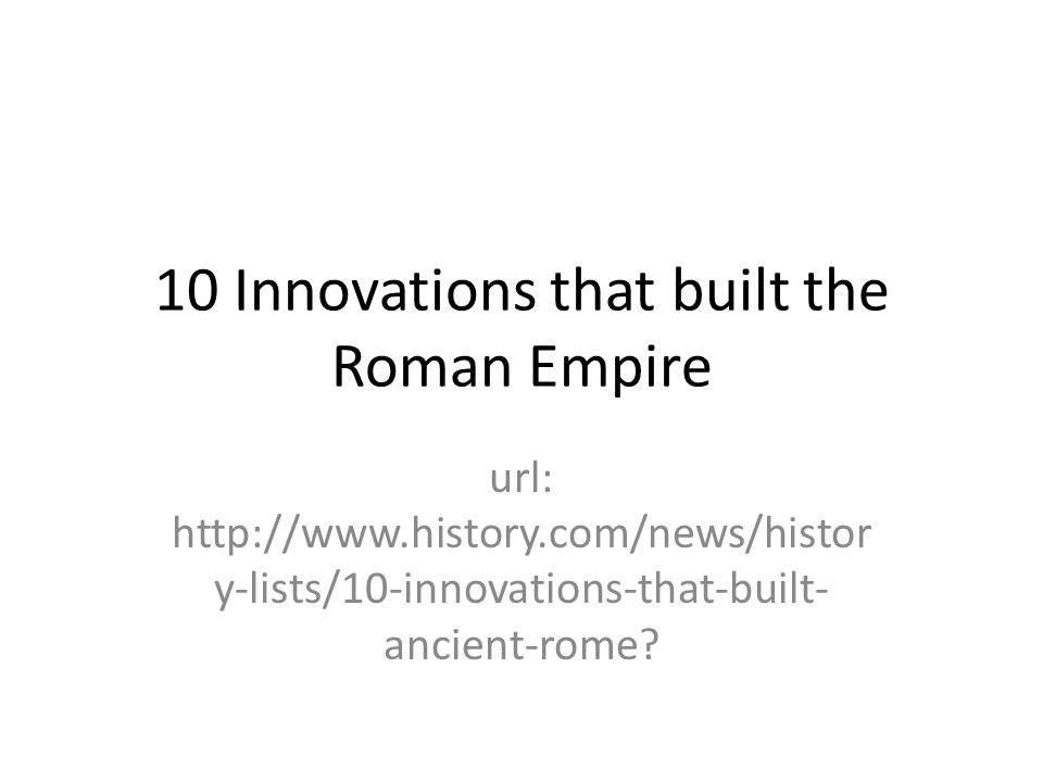 10 Innovations that built the Roman Empire url: http://www.history.com/news/histor y-lists/10-innovations-that-built- ancient-rome