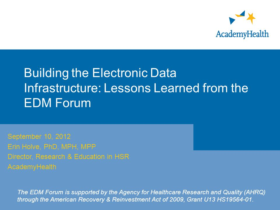 Building the Electronic Data Infrastructure: Lessons Learned from the EDM Forum September 10, 2012 Erin Holve, PhD, MPH, MPP Director, Research & Education in HSR AcademyHealth The EDM Forum is supported by the Agency for Healthcare Research and Quality (AHRQ) through the American Recovery & Reinvestment Act of 2009, Grant U13 HS19564-01.