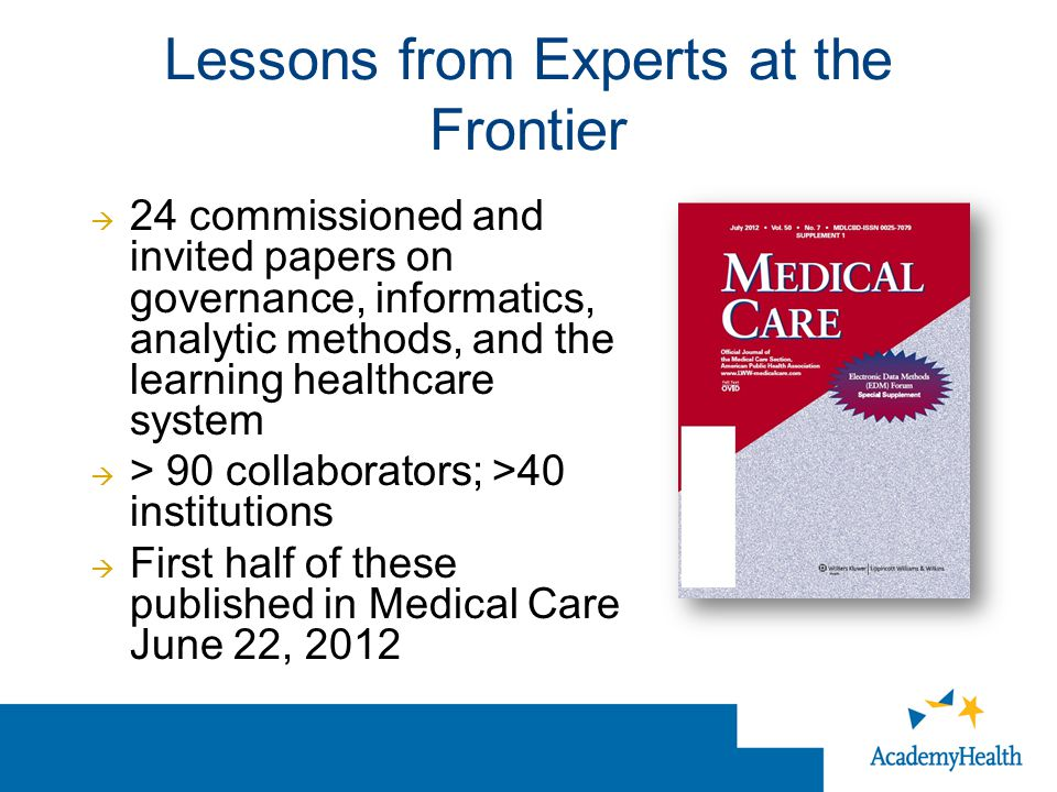 Lessons from Experts at the Frontier  24 commissioned and invited papers on governance, informatics, analytic methods, and the learning healthcare system  > 90 collaborators; >40 institutions  First half of these published in Medical Care June 22, 2012