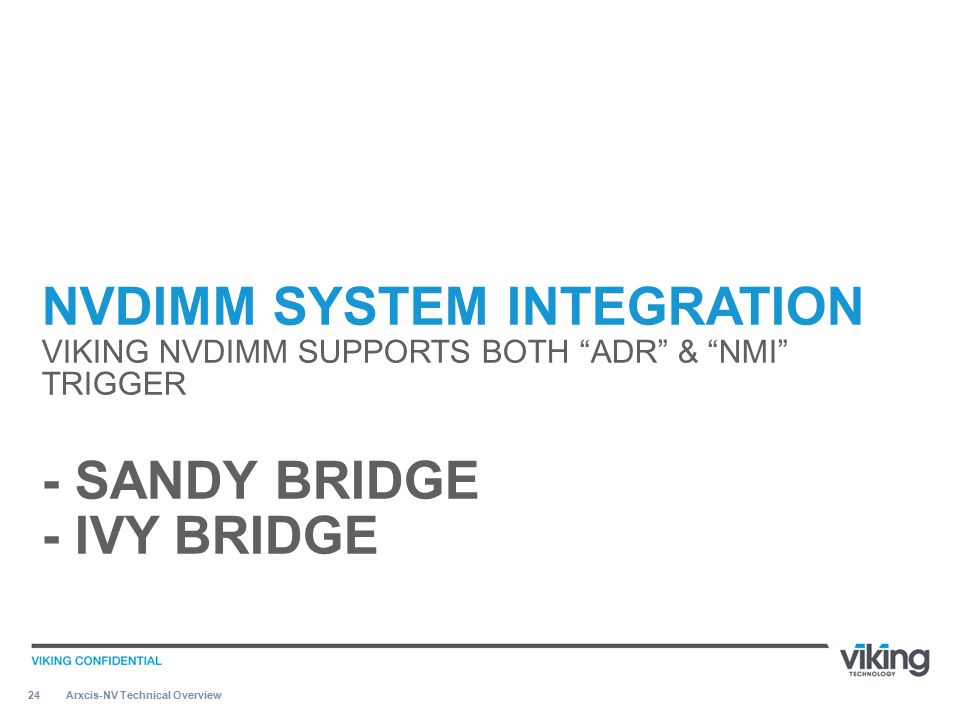 "24 NVDIMM SYSTEM INTEGRATION VIKING NVDIMM SUPPORTS BOTH ""ADR"" & ""NMI"" TRIGGER - SANDY BRIDGE - IVY BRIDGE Arxcis-NV Technical Overview"