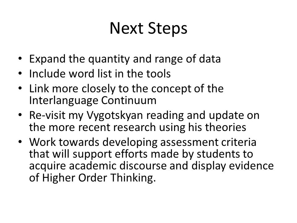 Next Steps Expand the quantity and range of data Include word list in the tools Link more closely to the concept of the Interlanguage Continuum Re-visit my Vygotskyan reading and update on the more recent research using his theories Work towards developing assessment criteria that will support efforts made by students to acquire academic discourse and display evidence of Higher Order Thinking.