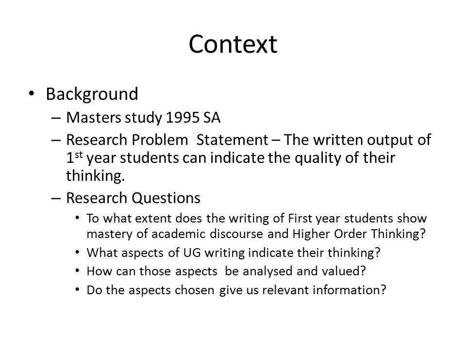 Context Background – Masters study 1995 SA – Research Problem Statement – The written output of 1 st year students can indicate the quality of their thinking.