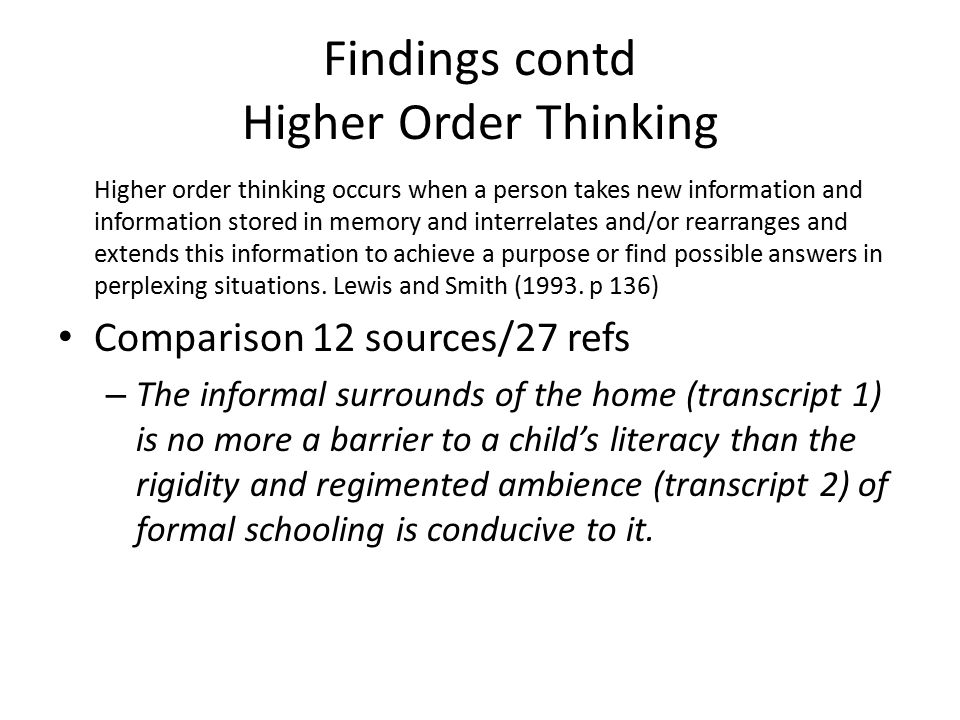 Findings contd Higher Order Thinking Higher order thinking occurs when a person takes new information and information stored in memory and interrelates and/or rearranges and extends this information to achieve a purpose or find possible answers in perplexing situations.