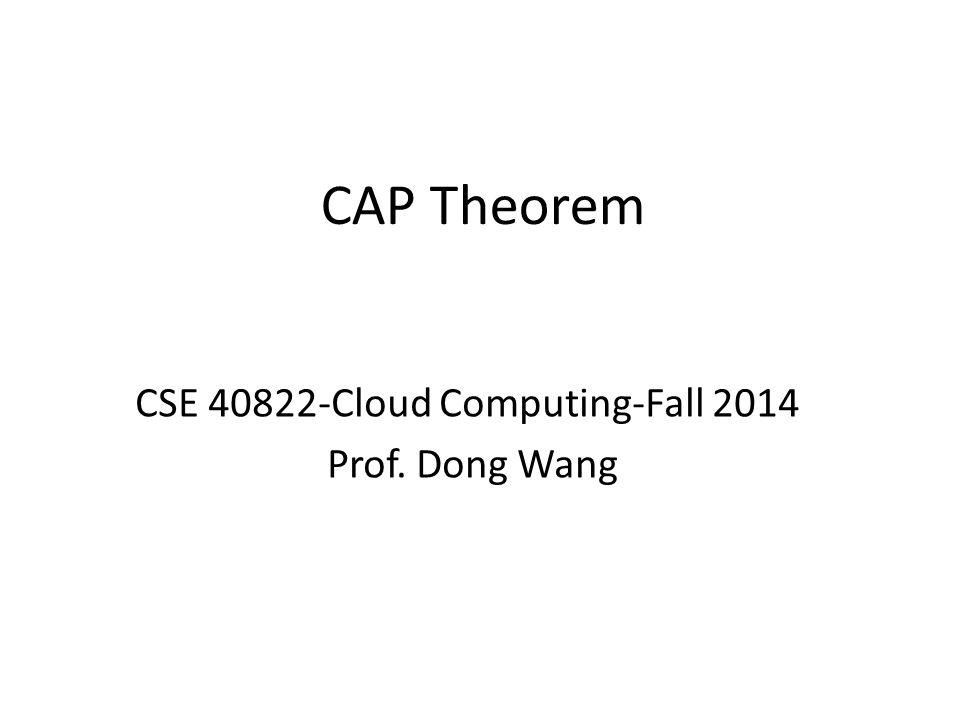 CAP Theorem CSE 40822-Cloud Computing-Fall 2014 Prof. Dong Wang