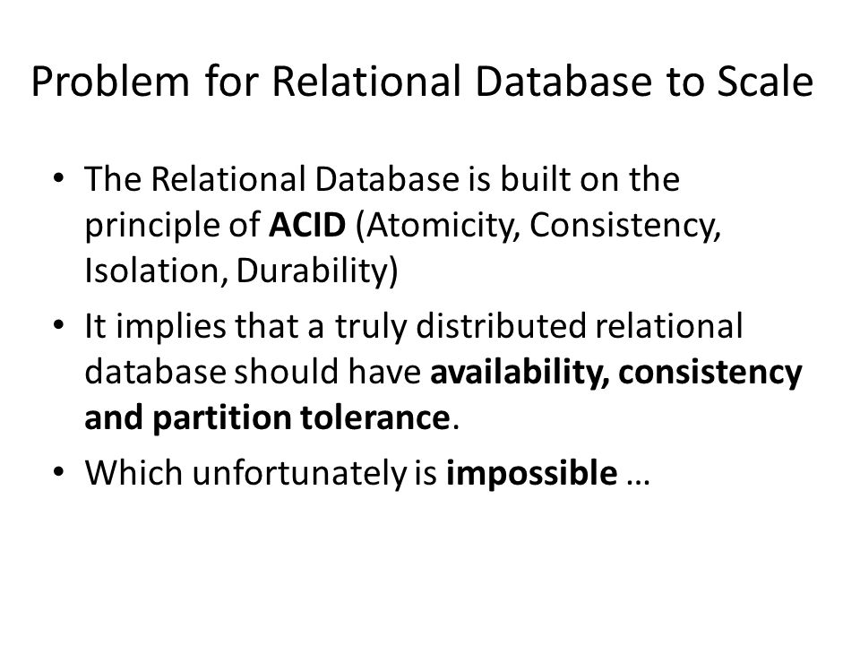 Problem for Relational Database to Scale The Relational Database is built on the principle of ACID (Atomicity, Consistency, Isolation, Durability) It implies that a truly distributed relational database should have availability, consistency and partition tolerance.