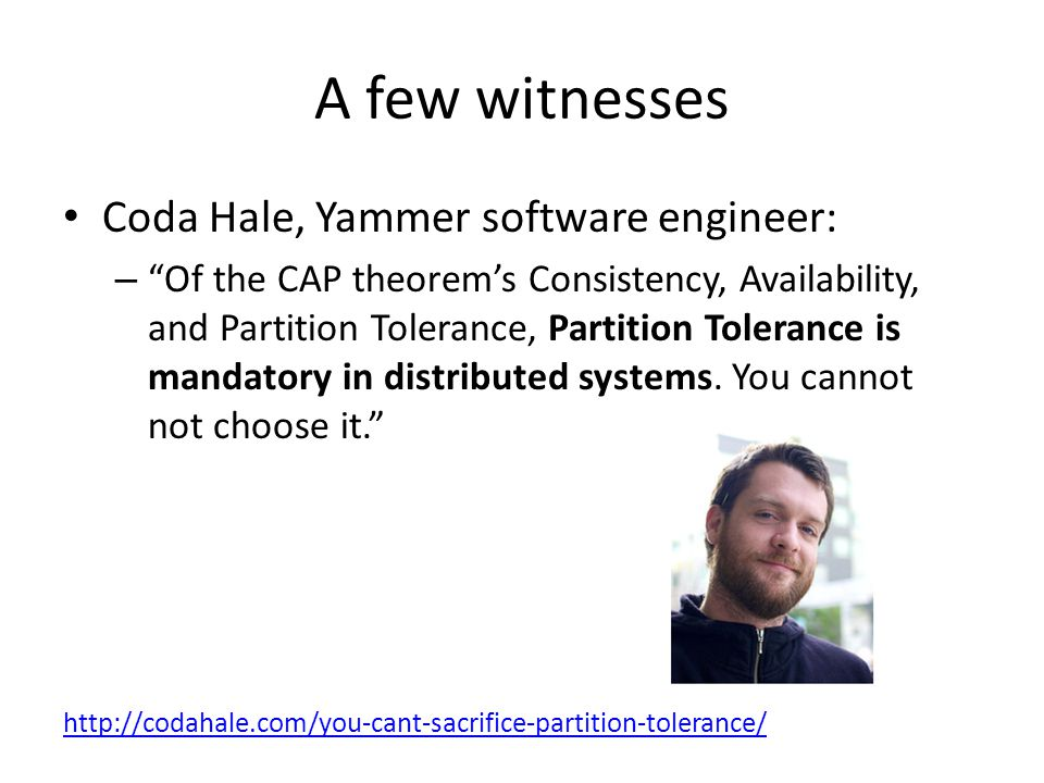A few witnesses Coda Hale, Yammer software engineer: – Of the CAP theorem's Consistency, Availability, and Partition Tolerance, Partition Tolerance is mandatory in distributed systems.