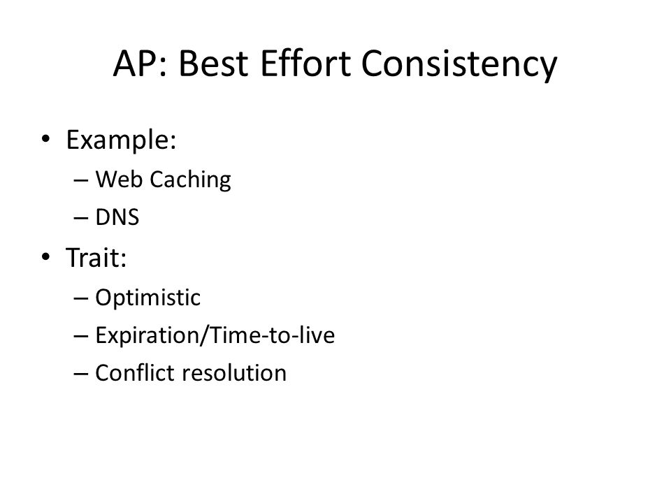 AP: Best Effort Consistency Example: – Web Caching – DNS Trait: – Optimistic – Expiration/Time-to-live – Conflict resolution