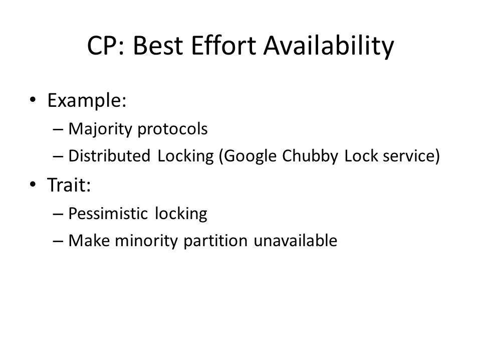CP: Best Effort Availability Example: – Majority protocols – Distributed Locking (Google Chubby Lock service) Trait: – Pessimistic locking – Make minority partition unavailable