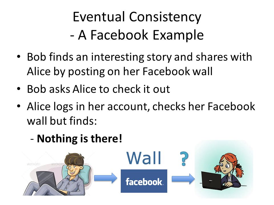 Eventual Consistency - A Facebook Example Bob finds an interesting story and shares with Alice by posting on her Facebook wall Bob asks Alice to check it out Alice logs in her account, checks her Facebook wall but finds: - Nothing is there!