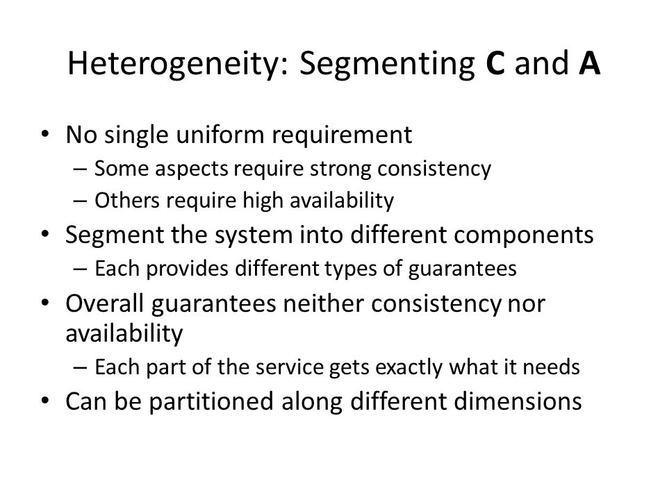 Heterogeneity: Segmenting C and A No single uniform requirement – Some aspects require strong consistency – Others require high availability Segment the system into different components – Each provides different types of guarantees Overall guarantees neither consistency nor availability – Each part of the service gets exactly what it needs Can be partitioned along different dimensions