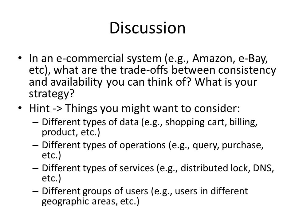 Discussion In an e-commercial system (e.g., Amazon, e-Bay, etc), what are the trade-offs between consistency and availability you can think of.