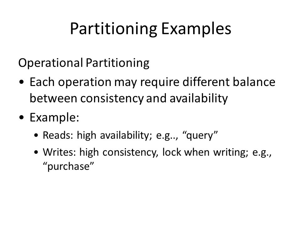 Partitioning Examples Operational Partitioning Each operation may require different balance between consistency and availability Example: Reads: high availability; e.g.., query Writes: high consistency, lock when writing; e.g., purchase