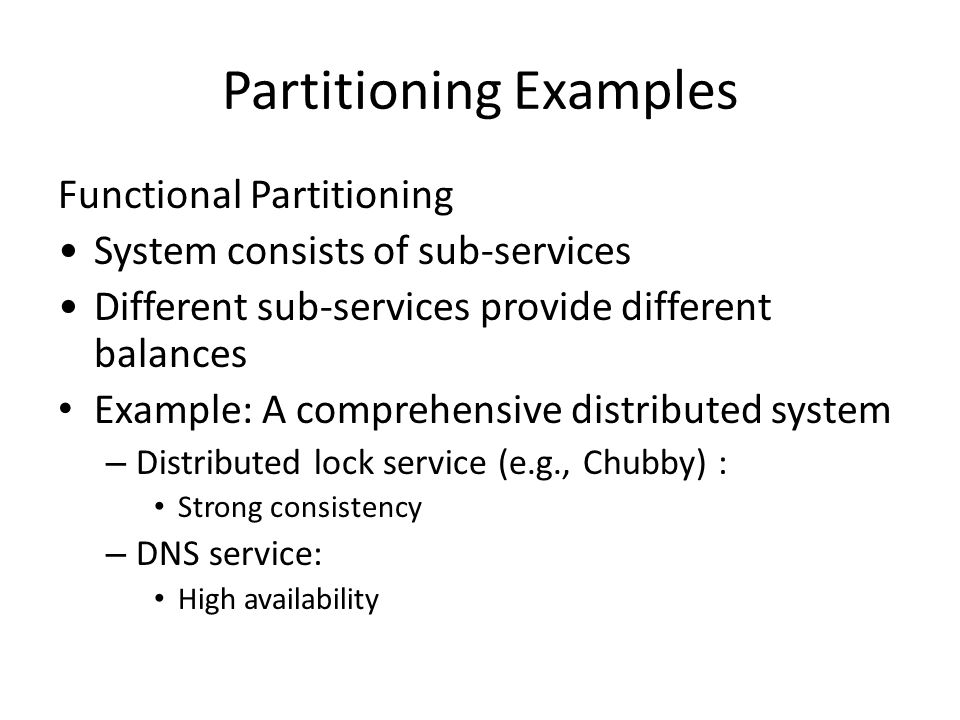Partitioning Examples Functional Partitioning System consists of sub-services Different sub-services provide different balances Example: A comprehensive distributed system – Distributed lock service (e.g., Chubby) : Strong consistency – DNS service: High availability