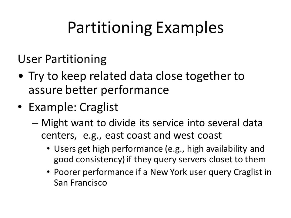 Partitioning Examples User Partitioning Try to keep related data close together to assure better performance Example: Craglist – Might want to divide its service into several data centers, e.g., east coast and west coast Users get high performance (e.g., high availability and good consistency) if they query servers closet to them Poorer performance if a New York user query Craglist in San Francisco