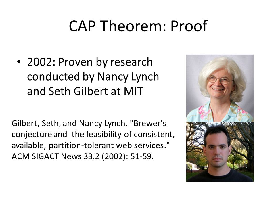 CAP Theorem: Proof 2002: Proven by research conducted by Nancy Lynch and Seth Gilbert at MIT Gilbert, Seth, and Nancy Lynch.