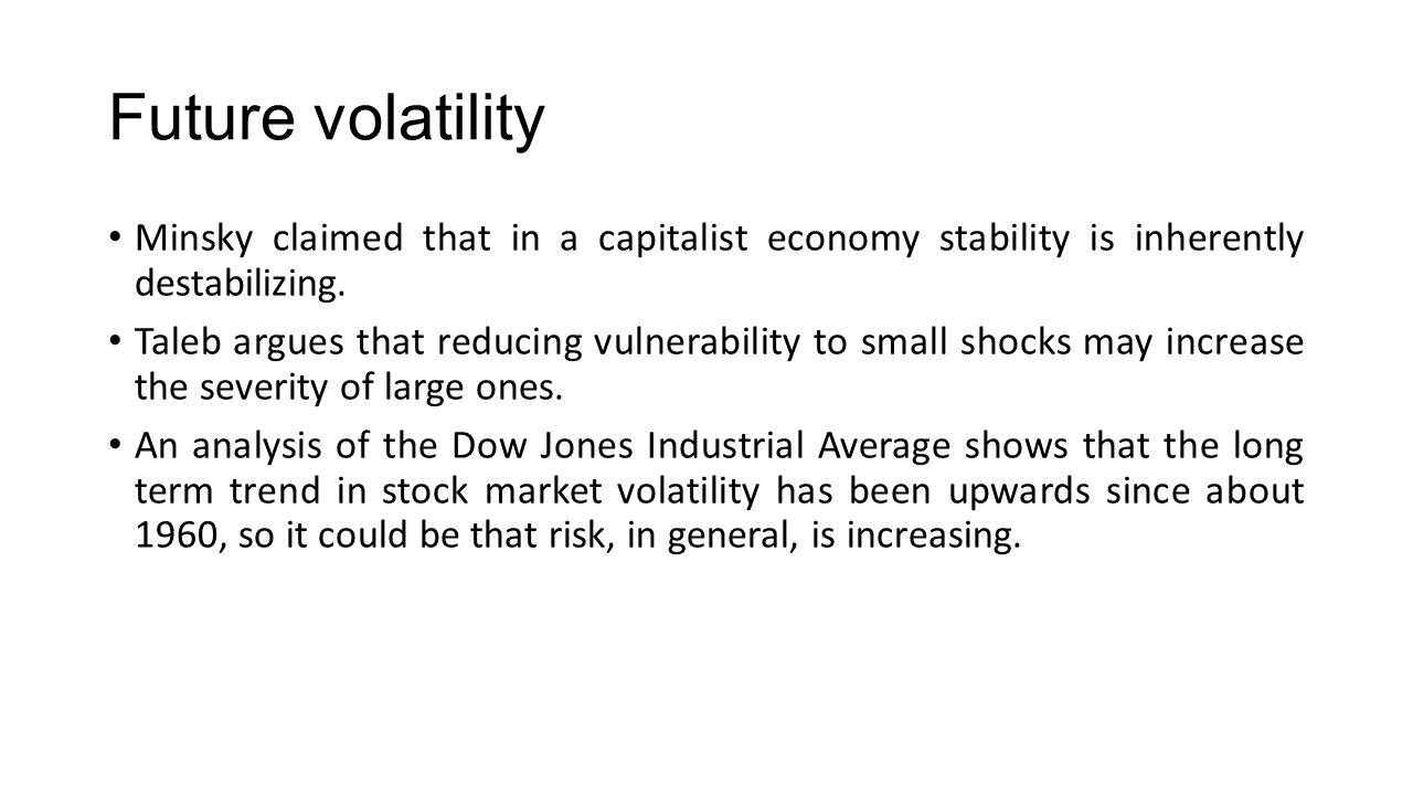 Future volatility Minsky claimed that in a capitalist economy stability is inherently destabilizing.