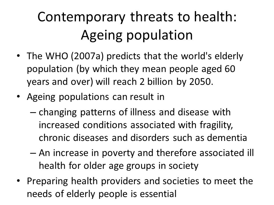 Contemporary threats to health: Ageing population The WHO (2007a) predicts that the world's elderly population (by which they mean people aged 60 year