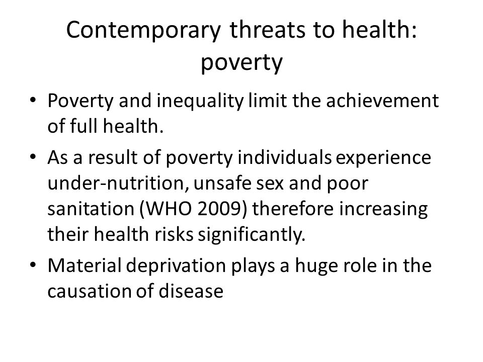Contemporary threats to health: poverty Poverty and inequality limit the achievement of full health. As a result of poverty individuals experience und