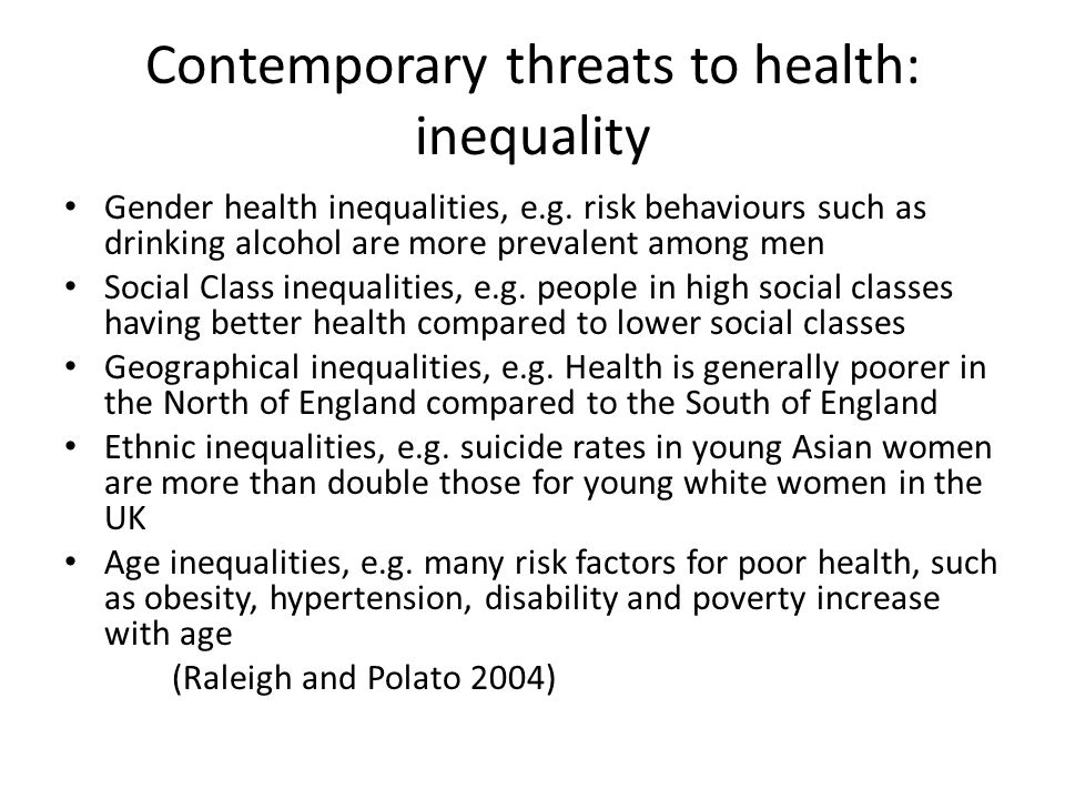 Contemporary threats to health: inequality Gender health inequalities, e.g. risk behaviours such as drinking alcohol are more prevalent among men Soci