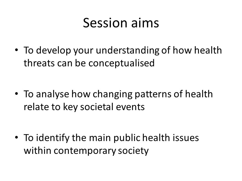 Session aims To develop your understanding of how health threats can be conceptualised To analyse how changing patterns of health relate to key societ