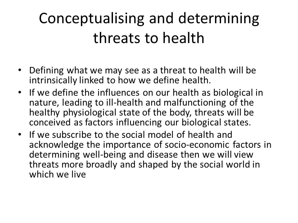 Conceptualising and determining threats to health Defining what we may see as a threat to health will be intrinsically linked to how we define health.