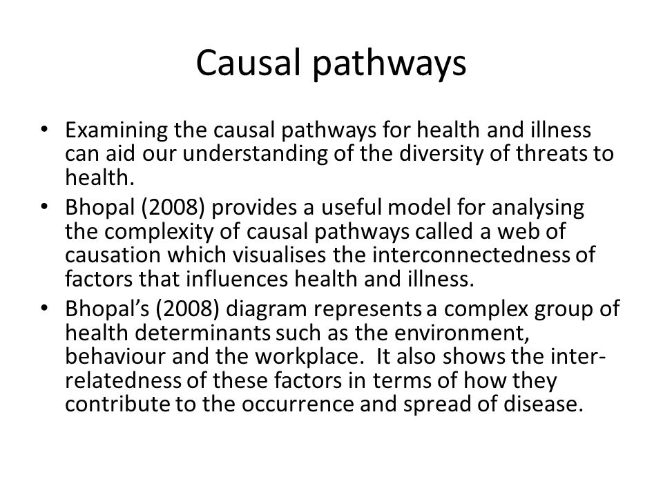 Causal pathways Examining the causal pathways for health and illness can aid our understanding of the diversity of threats to health. Bhopal (2008) pr