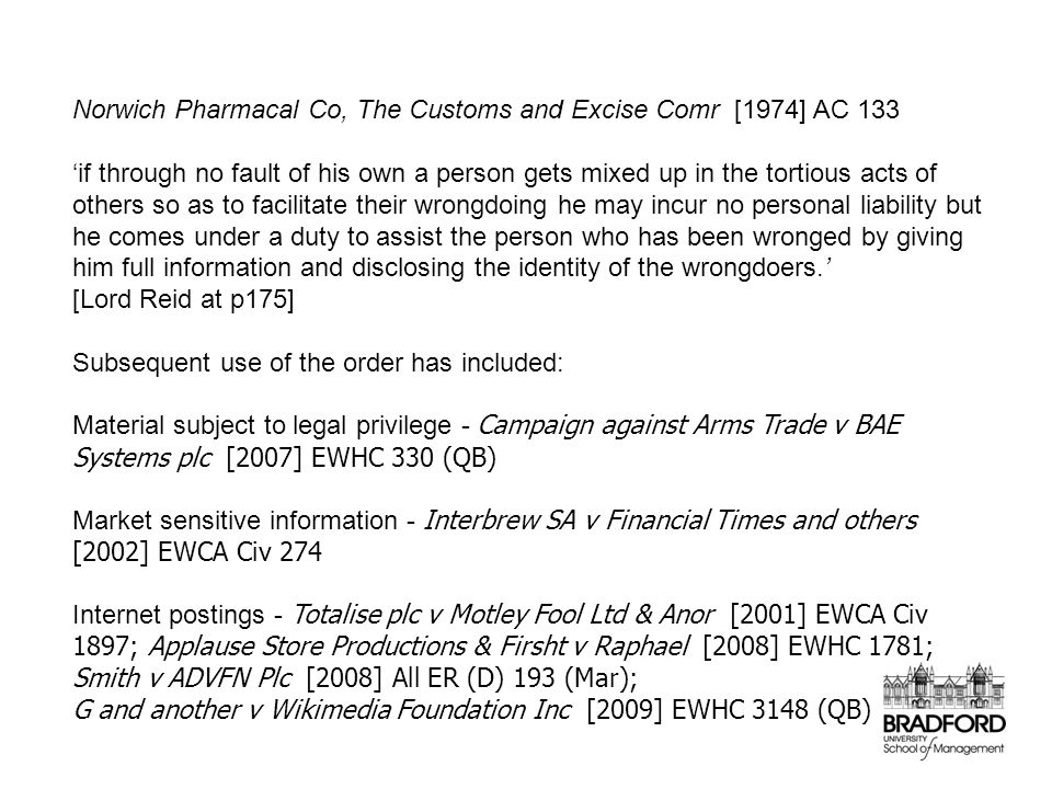 Norwich Pharmacal Co, The Customs and Excise Comr [1974] AC 133 'if through no fault of his own a person gets mixed up in the tortious acts of others so as to facilitate their wrongdoing he may incur no personal liability but he comes under a duty to assist the person who has been wronged by giving him full information and disclosing the identity of the wrongdoers.' [Lord Reid at p175] Subsequent use of the order has included: Material subject to legal privilege - Campaign against Arms Trade v BAE Systems plc [2007] EWHC 330 (QB) Market sensitive information - Interbrew SA v Financial Times and others [2002] EWCA Civ 274 Internet postings - Totalise plc v Motley Fool Ltd & Anor [2001] EWCA Civ 1897; Applause Store Productions & Firsht v Raphael [2008] EWHC 1781; Smith v ADVFN Plc [2008] All ER (D) 193 (Mar); G and another v Wikimedia Foundation Inc [2009] EWHC 3148 (QB)