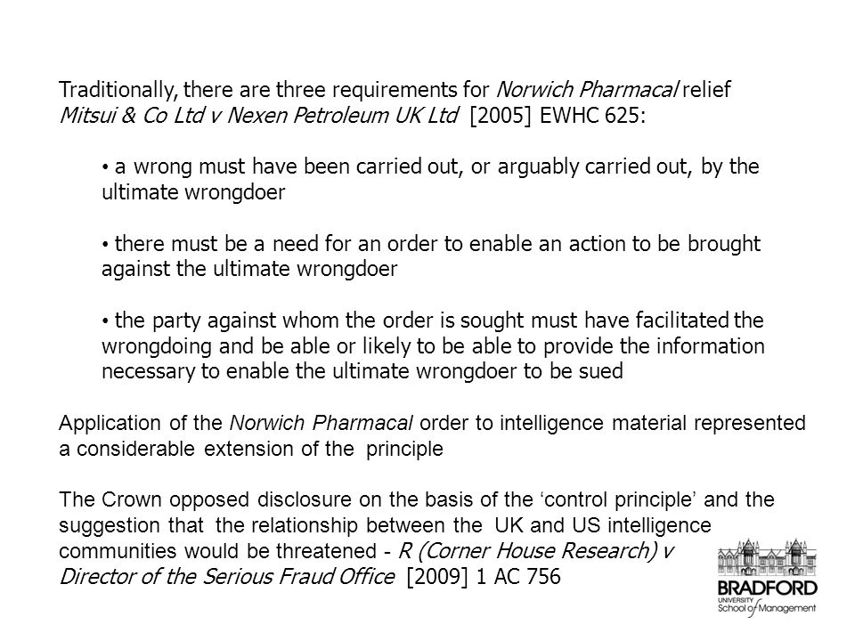 Traditionally, there are three requirements for Norwich Pharmacal relief Mitsui & Co Ltd v Nexen Petroleum UK Ltd [2005] EWHC 625: a wrong must have b