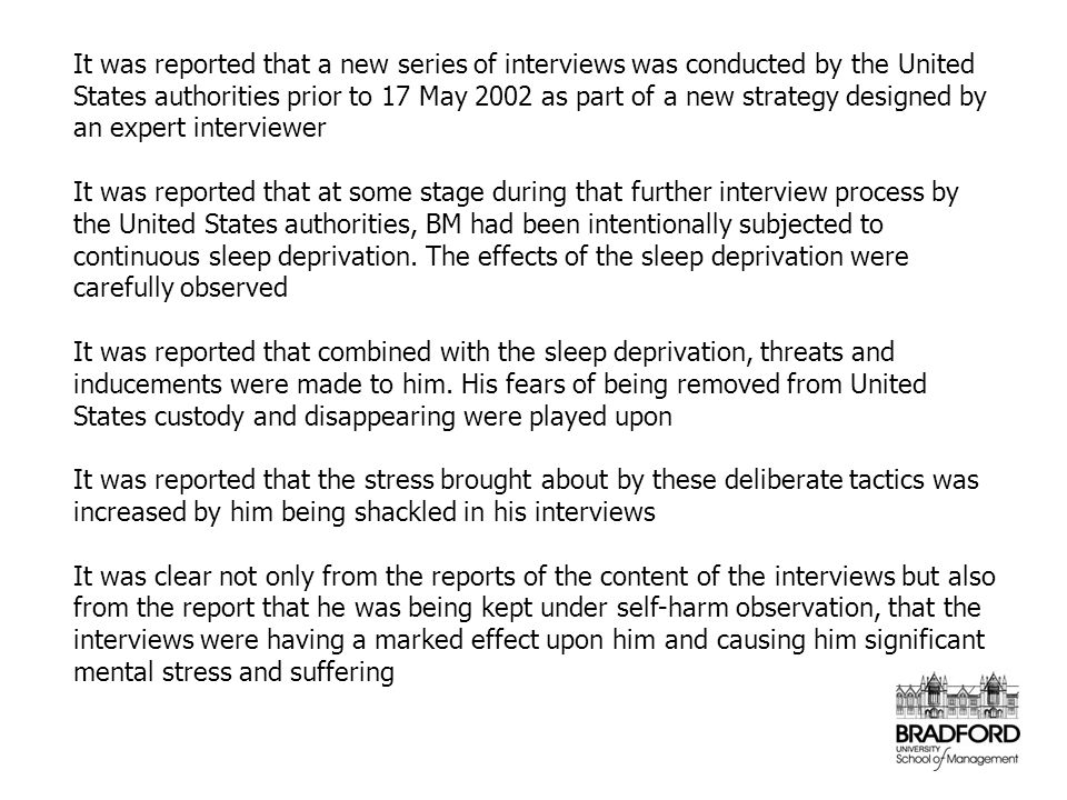 It was reported that a new series of interviews was conducted by the United States authorities prior to 17 May 2002 as part of a new strategy designed by an expert interviewer It was reported that at some stage during that further interview process by the United States authorities, BM had been intentionally subjected to continuous sleep deprivation.