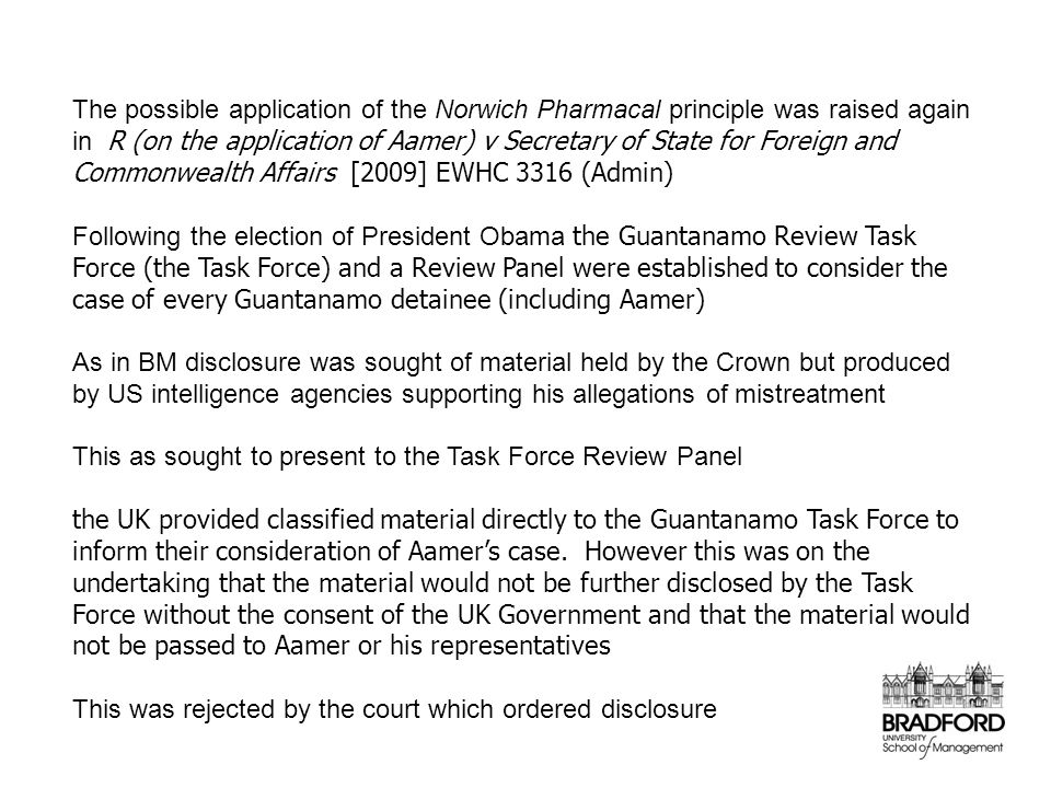 The possible application of the Norwich Pharmacal principle was raised again in R (on the application of Aamer) v Secretary of State for Foreign and Commonwealth Affairs [2009] EWHC 3316 (Admin) Following the election of President Obama the Guantanamo Review Task Force (the Task Force) and a Review Panel were established to consider the case of every Guantanamo detainee (including Aamer) As in BM disclosure was sought of material held by the Crown but produced by US intelligence agencies supporting his allegations of mistreatment This as sought to present to the Task Force Review Panel the UK provided classified material directly to the Guantanamo Task Force to inform their consideration of Aamer's case.