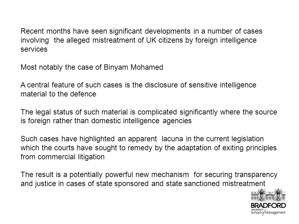Recent months have seen significant developments in a number of cases involving the alleged mistreatment of UK citizens by foreign intelligence services Most notably the case of Binyam Mohamed A central feature of such cases is the disclosure of sensitive intelligence material to the defence The legal status of such material is complicated significantly where the source is foreign rather than domestic intelligence agencies Such cases have highlighted an apparent lacuna in the current legislation which the courts have sought to remedy by the adaptation of exiting principles from commercial litigation The result is a potentially powerful new mechanism for securing transparency and justice in cases of state sponsored and state sanctioned mistreatment