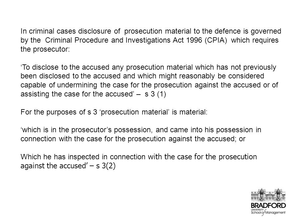 In criminal cases disclosure of prosecution material to the defence is governed by the Criminal Procedure and Investigations Act 1996 (CPIA) which requires the prosecutor: 'To disclose to the accused any prosecution material which has not previously been disclosed to the accused and which might reasonably be considered capable of undermining the case for the prosecution against the accused or of assisting the case for the accused' – s 3 (1) For the purposes of s 3 'prosecution material' is material: 'which is in the prosecutor's possession, and came into his possession in connection with the case for the prosecution against the accused; or Which he has inspected in connection with the case for the prosecution against the accused' – s 3(2)