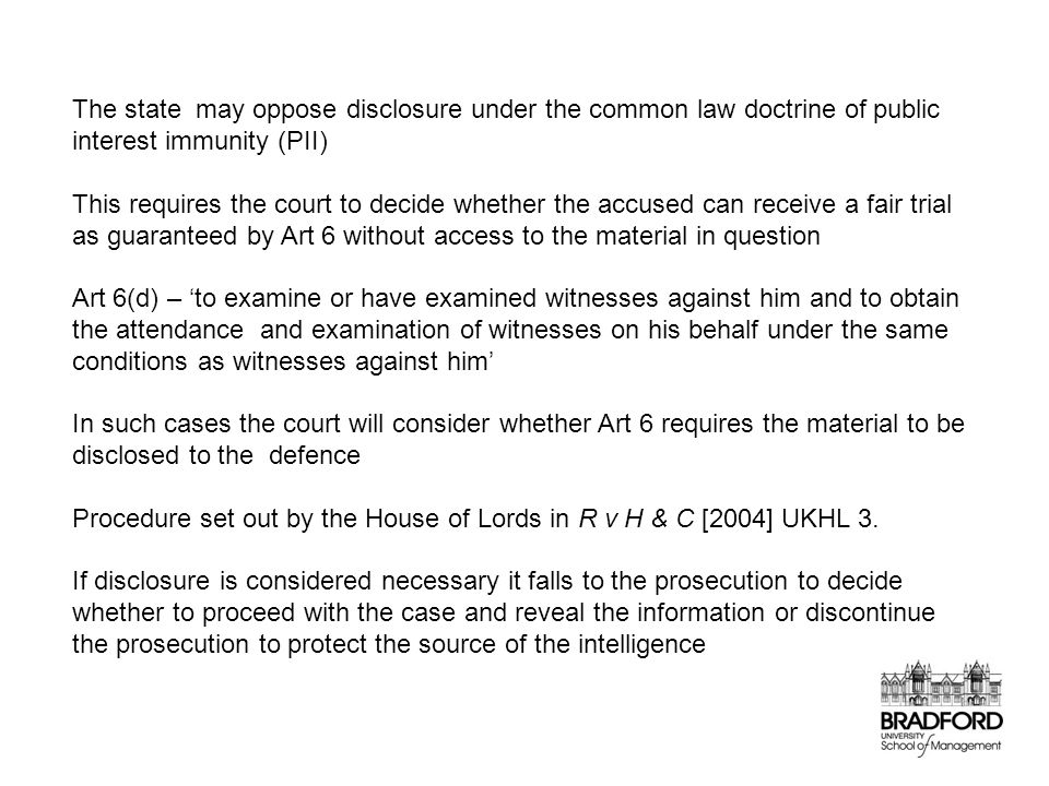 The state may oppose disclosure under the common law doctrine of public interest immunity (PII) This requires the court to decide whether the accused can receive a fair trial as guaranteed by Art 6 without access to the material in question Art 6(d) – 'to examine or have examined witnesses against him and to obtain the attendance and examination of witnesses on his behalf under the same conditions as witnesses against him' In such cases the court will consider whether Art 6 requires the material to be disclosed to the defence Procedure set out by the House of Lords in R v H & C [2004] UKHL 3.